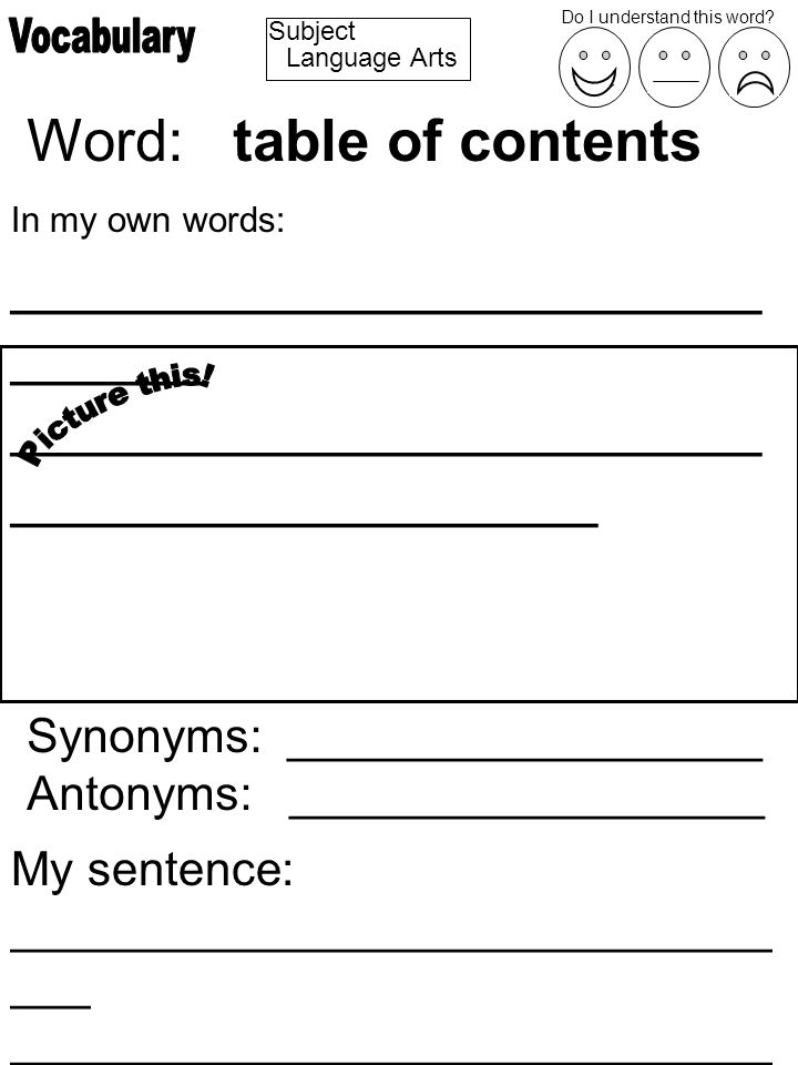 Subject Word: table of contents In my own words: _______________________ ______ _______________________ __________________ Synonyms: __________________ Antonyms: __________________ My sentence: _____________________________ ___ _____________________________ ________________ Do I understand this word.