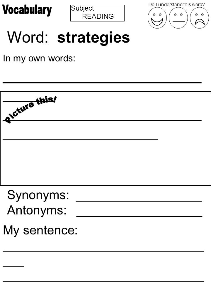 Subject Word: strategies In my own words: _______________________ ______ _______________________ __________________ Synonyms: __________________ Antonyms: __________________ My sentence: _____________________________ ___ _____________________________ ________________ Do I understand this word.