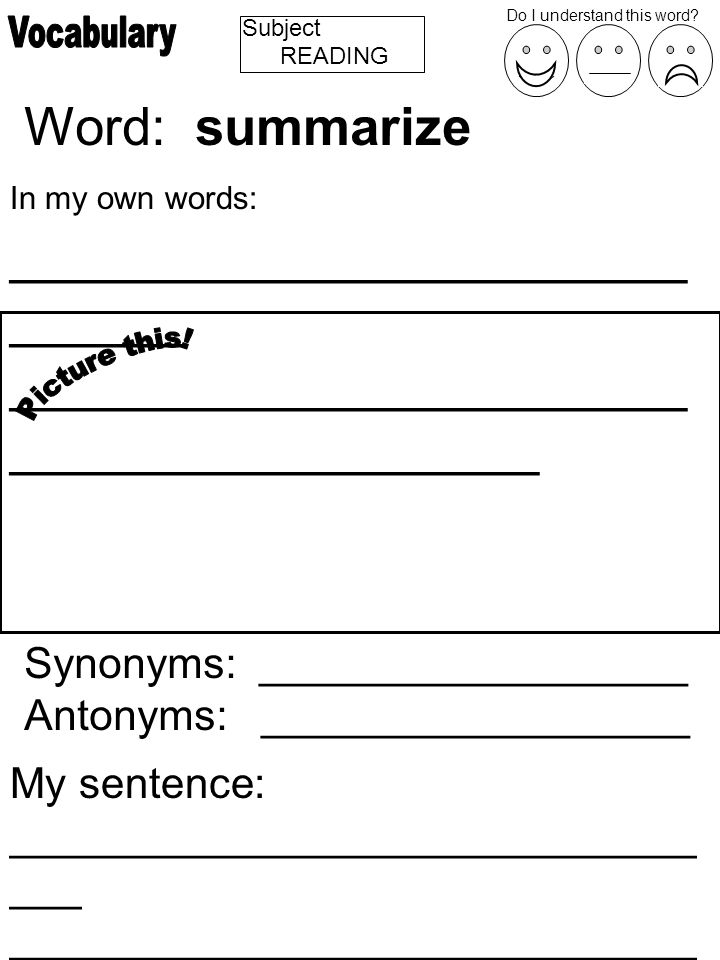Subject Word: summarize In my own words: _______________________ ______ _______________________ __________________ Synonyms: __________________ Antonyms: __________________ My sentence: _____________________________ ___ _____________________________ ________________ Do I understand this word.