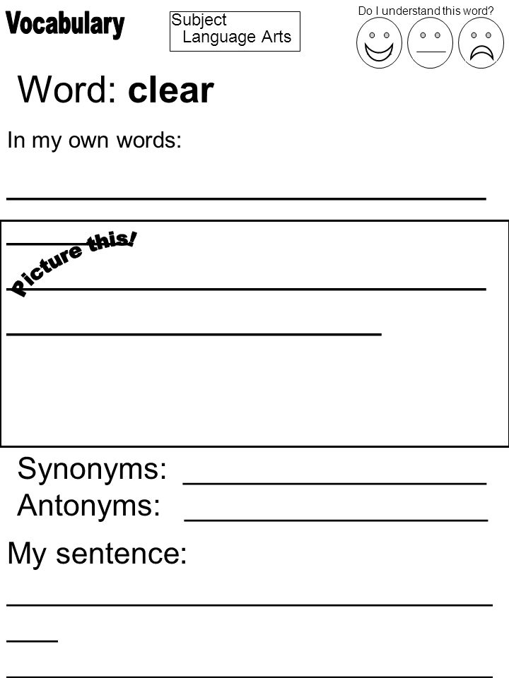 Subject Word: clear In my own words: _______________________ ______ _______________________ __________________ Synonyms: __________________ Antonyms: __________________ My sentence: _____________________________ ___ _____________________________ ________________ Do I understand this word.