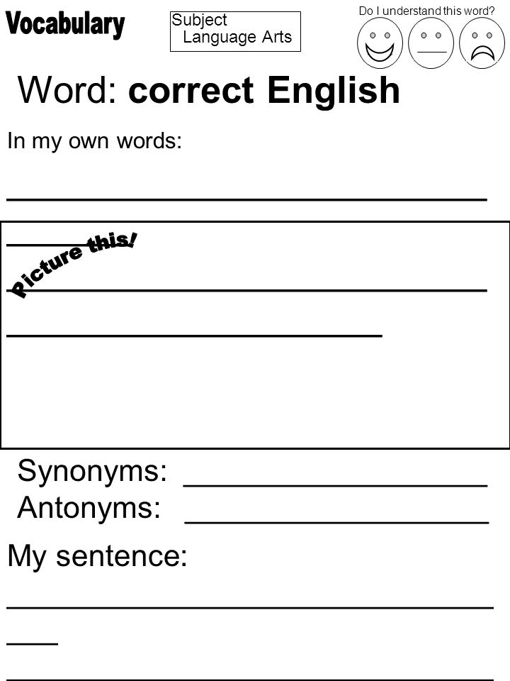 Subject Word: correct English In my own words: _______________________ ______ _______________________ __________________ Synonyms: __________________ Antonyms: __________________ My sentence: _____________________________ ___ _____________________________ ________________ Do I understand this word.