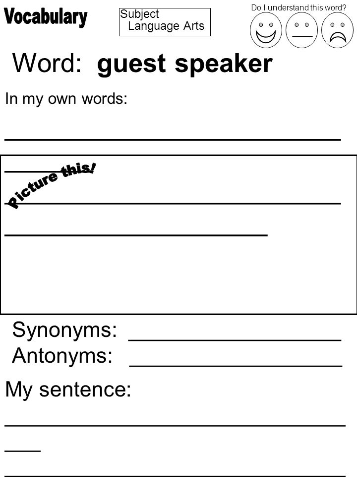 Subject Word: guest speaker In my own words: _______________________ ______ _______________________ __________________ Synonyms: __________________ Antonyms: __________________ My sentence: _____________________________ ___ _____________________________ ________________ Do I understand this word.