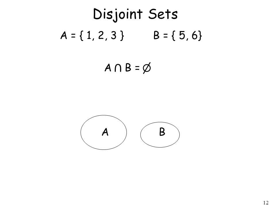 12 Disjoint Sets A = { 1, 2, 3 } B = { 5, 6} A B = U AB