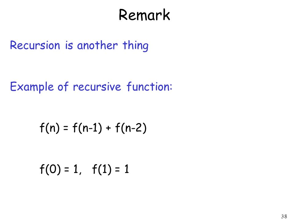 38 Remark Recursion is another thing Example of recursive function: f(n) = f(n-1) + f(n-2) f(0) = 1, f(1) = 1