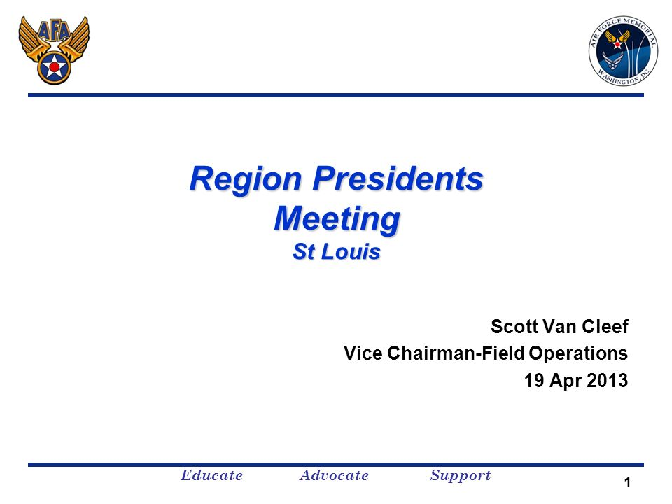 Educate Advocate Support 1 Region Presidents Meeting St Louis Scott Van Cleef Vice Chairman-Field Operations 19 Apr 2013