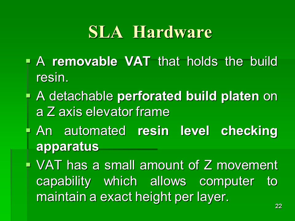 SLA Hardware A removable VAT that holds the build resin. A removable VAT that holds the build resin. A detachable perforated build platen on a Z axis
