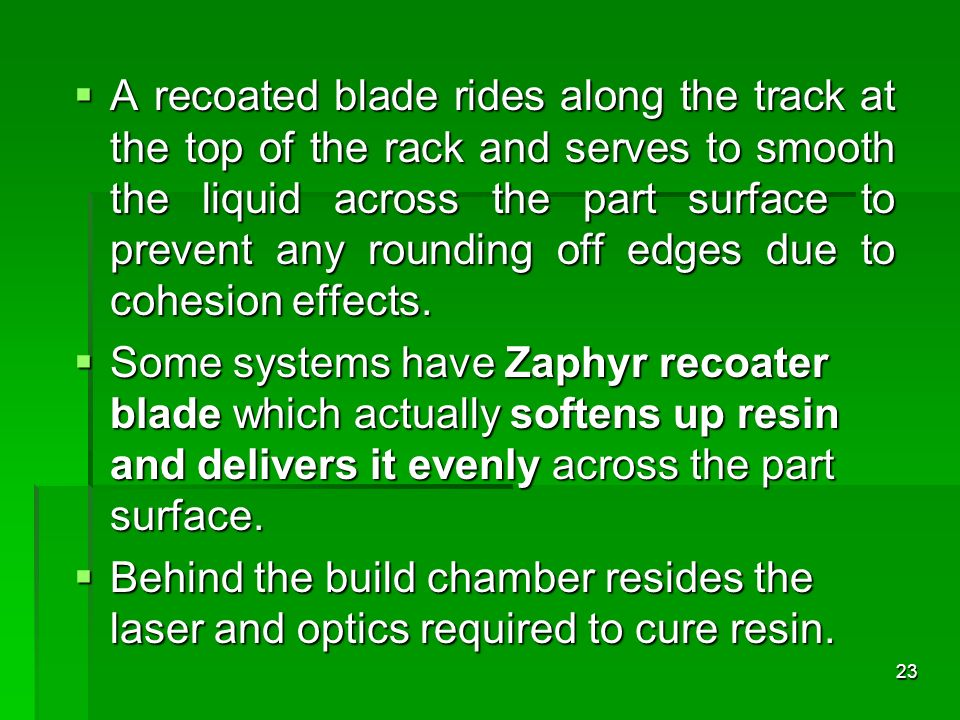 A recoated blade rides along the track at the top of the rack and serves to smooth the liquid across the part surface to prevent any rounding off edge