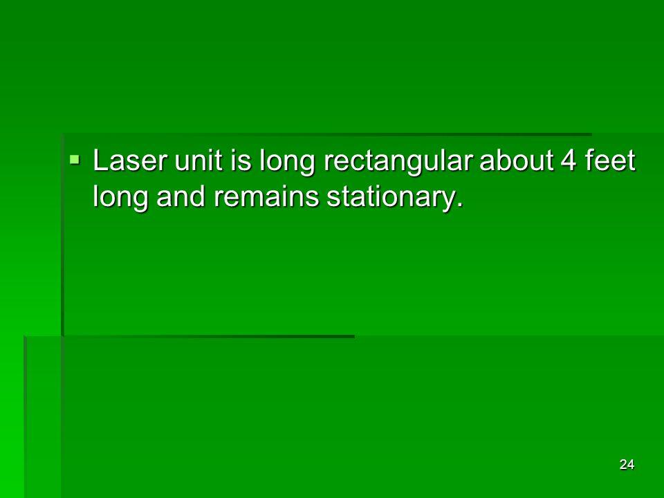 Laser unit is long rectangular about 4 feet long and remains stationary. Laser unit is long rectangular about 4 feet long and remains stationary. 24