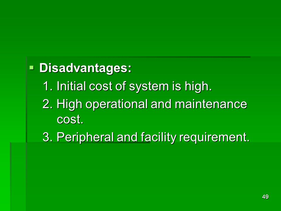 Disadvantages: Disadvantages: 1. Initial cost of system is high. 1. Initial cost of system is high. 2. High operational and maintenance cost. 2. High