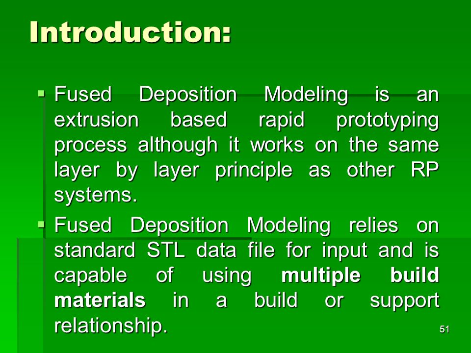 Introduction: Fused Deposition Modeling is an extrusion based rapid prototyping process although it works on the same layer by layer principle as othe