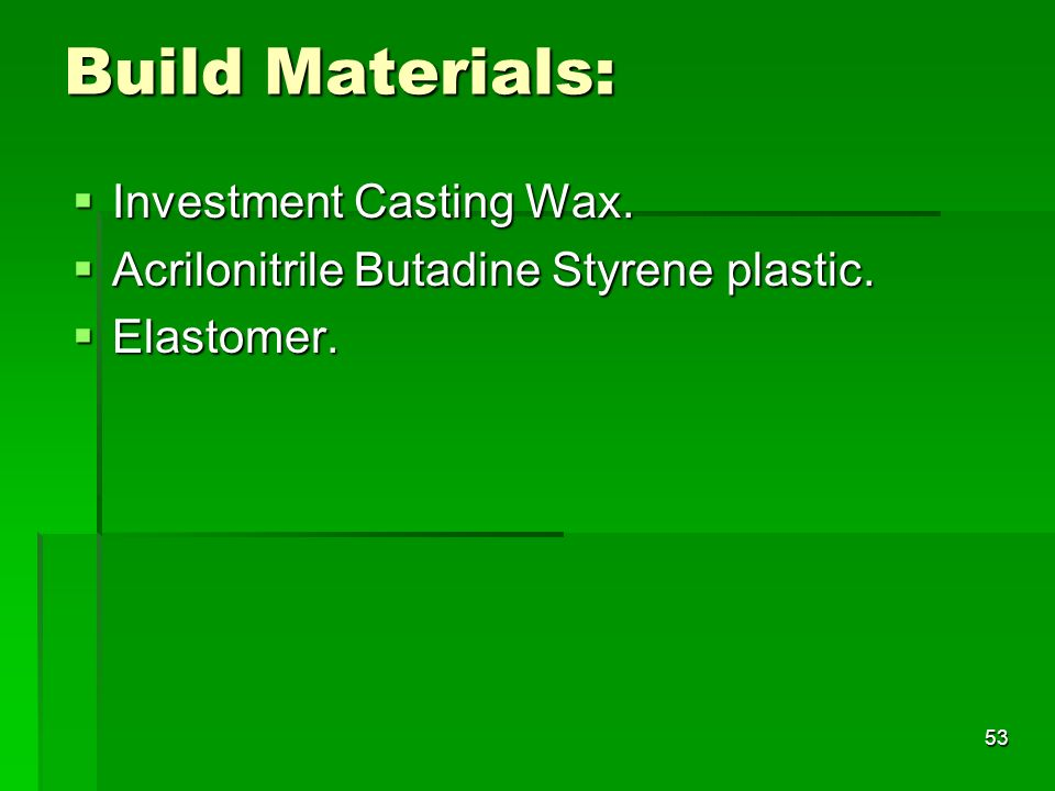 Build Materials: Investment Casting Wax. Investment Casting Wax. Acrilonitrile Butadine Styrene plastic. Acrilonitrile Butadine Styrene plastic. Elast