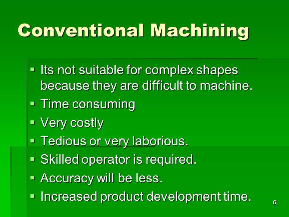 Conventional Machining Its not suitable for complex shapes because they are difficult to machine. Its not suitable for complex shapes because they are