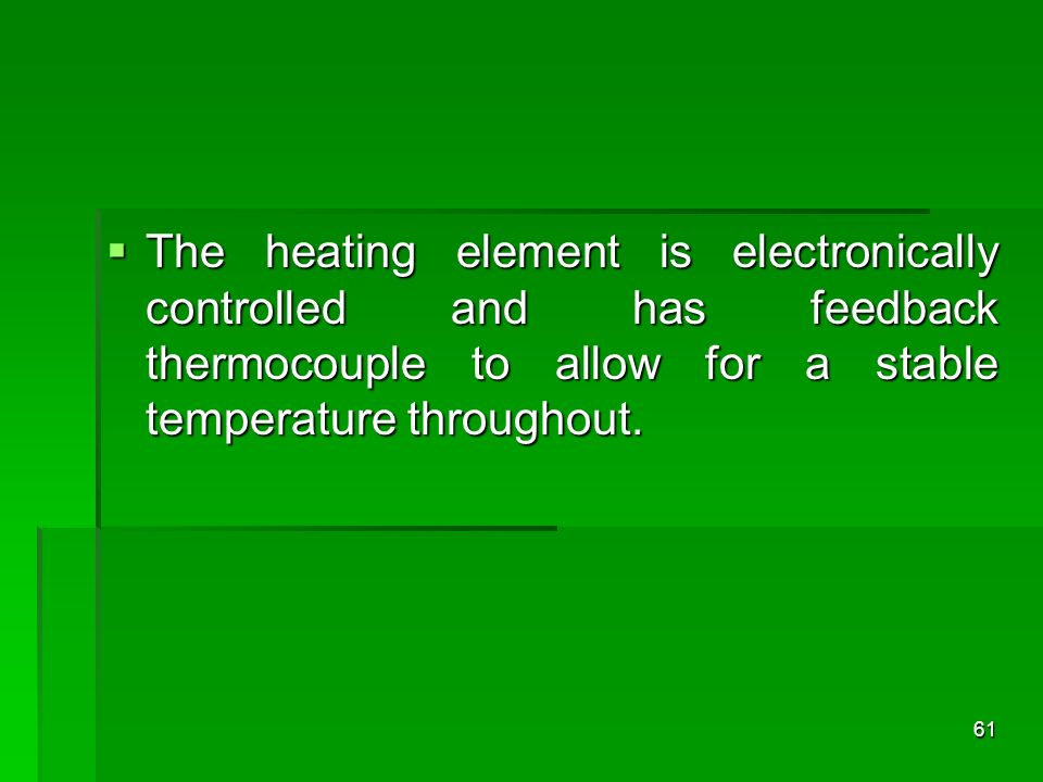 The heating element is electronically controlled and has feedback thermocouple to allow for a stable temperature throughout. The heating element is el
