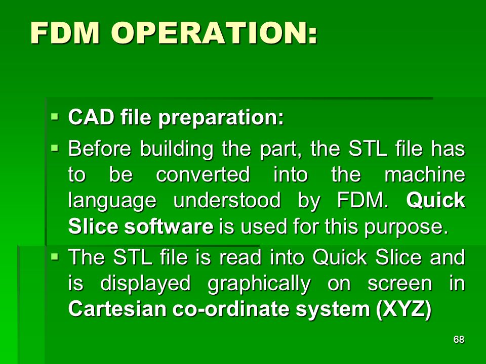 FDM OPERATION: CAD file preparation: CAD file preparation: Before building the part, the STL file has to be converted into the machine language unders