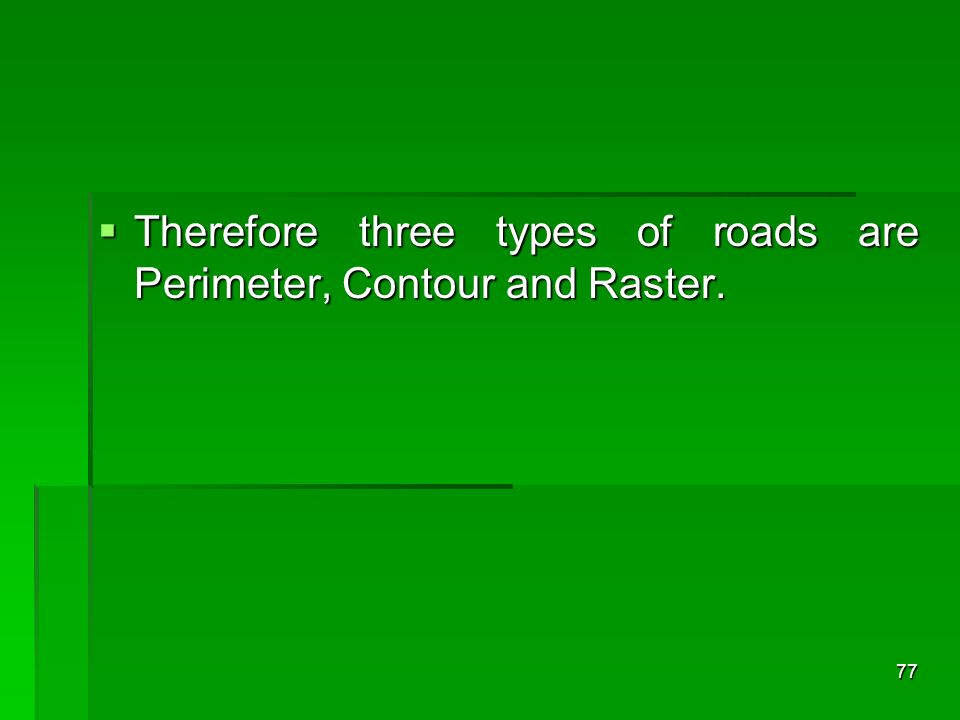 Therefore three types of roads are Perimeter, Contour and Raster. Therefore three types of roads are Perimeter, Contour and Raster. 77