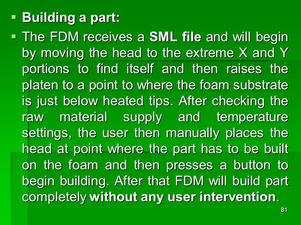 81 Building a part: Building a part: The FDM receives a SML file and will begin by moving the head to the extreme X and Y portions to find itself and