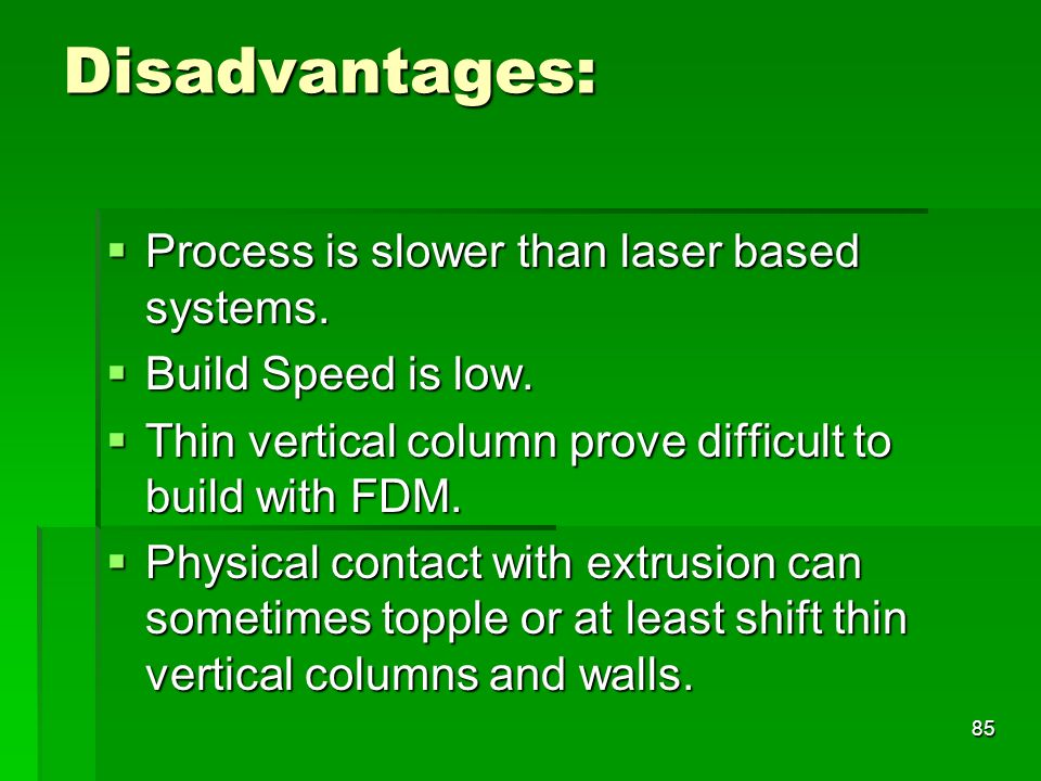 Disadvantages: Process is slower than laser based systems. Process is slower than laser based systems. Build Speed is low. Build Speed is low. Thin ve