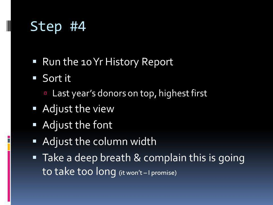 Step #4 Run the 10 Yr History Report Sort it Last years donors on top, highest first Adjust the view Adjust the font Adjust the column width Take a deep breath & complain this is going to take too long (it wont – I promise)