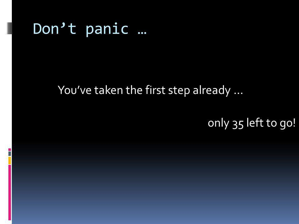 Dont panic … Youve taken the first step already … only 35 left to go!