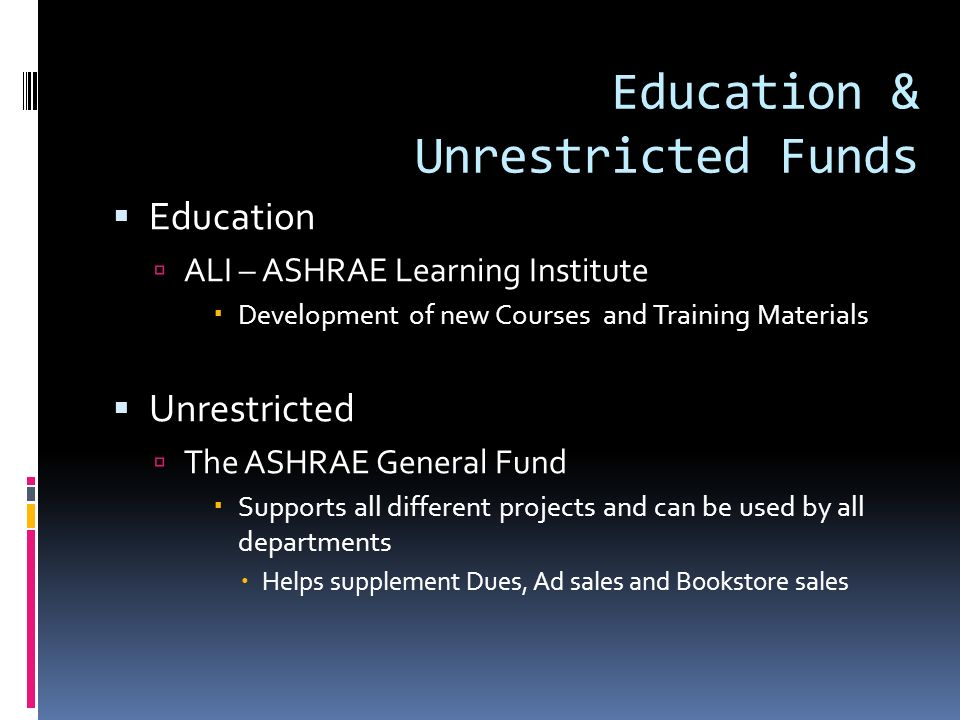 Education & Unrestricted Funds Education ALI – ASHRAE Learning Institute Development of new Courses and Training Materials Unrestricted The ASHRAE General Fund Supports all different projects and can be used by all departments Helps supplement Dues, Ad sales and Bookstore sales