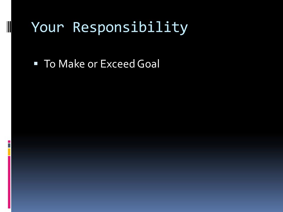 Your Responsibility To Make or Exceed Goal