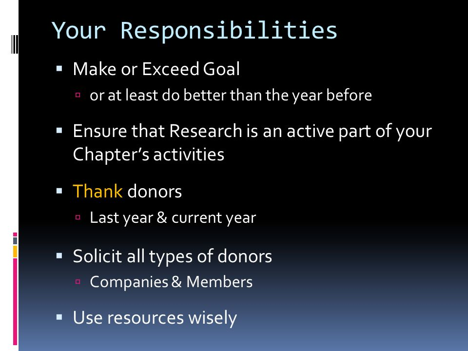 Your Responsibilities Make or Exceed Goal or at least do better than the year before Ensure that Research is an active part of your Chapters activities Thank donors Last year & current year Solicit all types of donors Companies & Members Use resources wisely