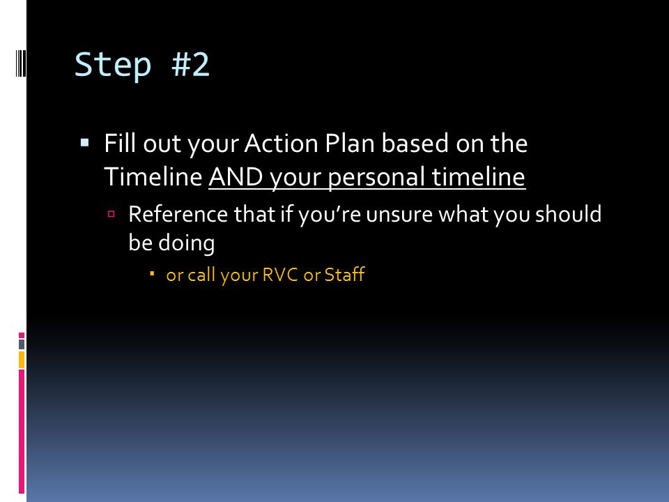 Step #2 Fill out your Action Plan based on the Timeline AND your personal timeline Reference that if youre unsure what you should be doing or call your RVC or Staff