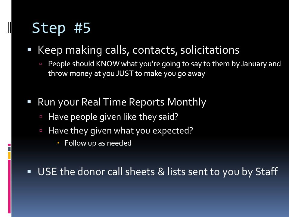 Step #5 Keep making calls, contacts, solicitations People should KNOW what youre going to say to them by January and throw money at you JUST to make you go away Run your Real Time Reports Monthly Have people given like they said.
