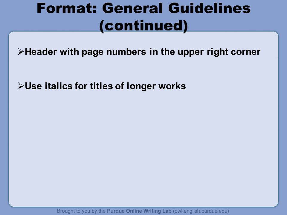 Format: General Guidelines (continued) Header with page numbers in the upper right corner Use italics for titles of longer works