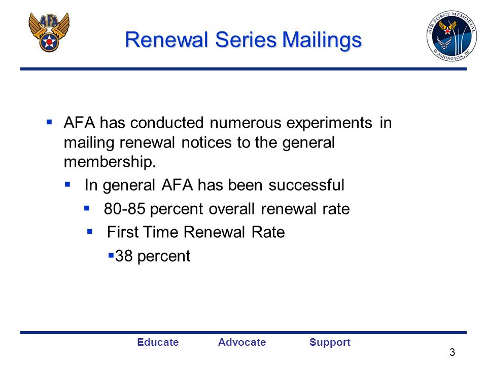 Educate Advocate Support Renewal Series Mailings AFA has conducted numerous experiments in mailing renewal notices to the general membership. In gener