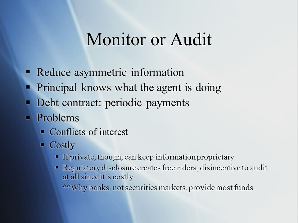 Monitor or Audit Reduce asymmetric information Principal knows what the agent is doing Debt contract: periodic payments Problems Conflicts of interest Costly If private, though, can keep information proprietary Regulatory disclosure creates free riders, disincentive to audit at all since its costly **Why banks, not securities markets, provide most funds Reduce asymmetric information Principal knows what the agent is doing Debt contract: periodic payments Problems Conflicts of interest Costly If private, though, can keep information proprietary Regulatory disclosure creates free riders, disincentive to audit at all since its costly **Why banks, not securities markets, provide most funds