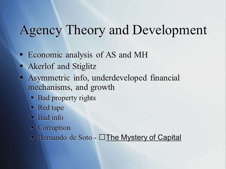 Agency Theory and Development Economic analysis of AS and MH Akerlof and Stiglitz Asymmetric info, underdeveloped financial mechanisms, and growth Bad property rights Red tape Bad info Corruption Hernando de Soto - The Mystery of Capital Economic analysis of AS and MH Akerlof and Stiglitz Asymmetric info, underdeveloped financial mechanisms, and growth Bad property rights Red tape Bad info Corruption Hernando de Soto - The Mystery of Capital