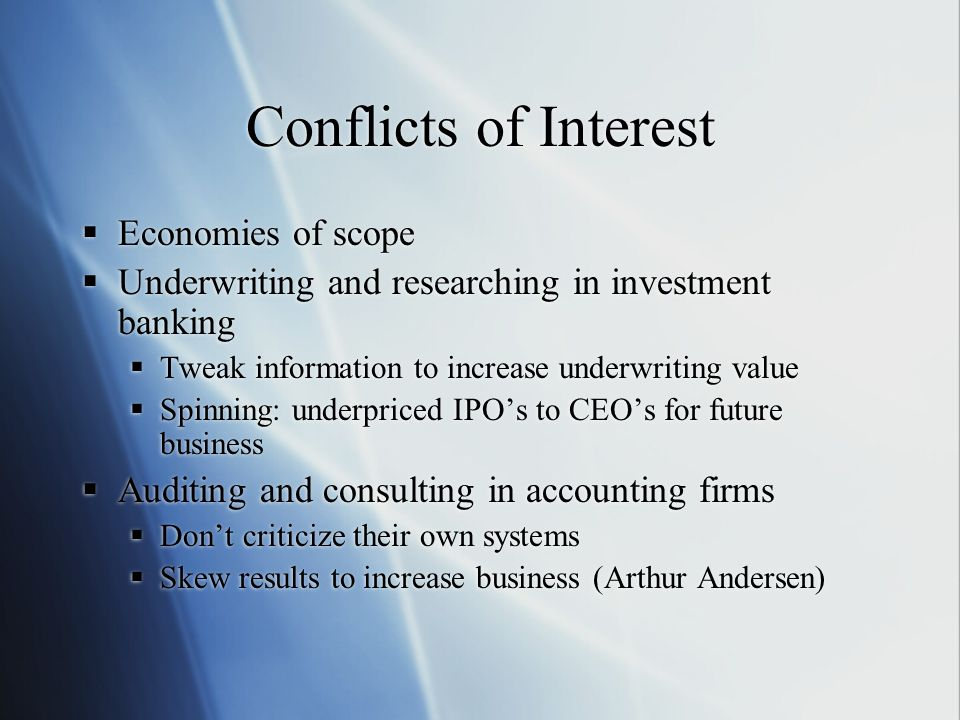 Conflicts of Interest Economies of scope Underwriting and researching in investment banking Tweak information to increase underwriting value Spinning: underpriced IPOs to CEOs for future business Auditing and consulting in accounting firms Dont criticize their own systems Skew results to increase business (Arthur Andersen) Economies of scope Underwriting and researching in investment banking Tweak information to increase underwriting value Spinning: underpriced IPOs to CEOs for future business Auditing and consulting in accounting firms Dont criticize their own systems Skew results to increase business (Arthur Andersen)