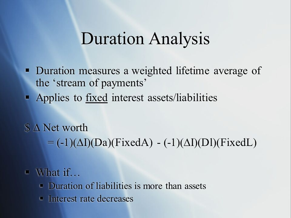 Duration Analysis Duration measures a weighted lifetime average of the stream of payments Applies to fixed interest assets/liabilities $ Net worth = (-1)(I)(Da)(FixedA) - (-1)(I)(Dl)(FixedL) What if… Duration of liabilities is more than assets Interest rate decreases Duration measures a weighted lifetime average of the stream of payments Applies to fixed interest assets/liabilities $ Net worth = (-1)(I)(Da)(FixedA) - (-1)(I)(Dl)(FixedL) What if… Duration of liabilities is more than assets Interest rate decreases