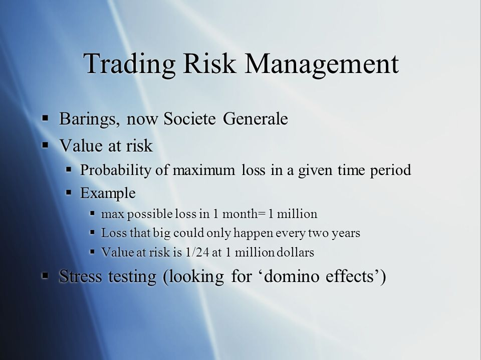 Trading Risk Management Barings, now Societe Generale Value at risk Probability of maximum loss in a given time period Example max possible loss in 1 month= 1 million Loss that big could only happen every two years Value at risk is 1/24 at 1 million dollars Stress testing (looking for domino effects) Barings, now Societe Generale Value at risk Probability of maximum loss in a given time period Example max possible loss in 1 month= 1 million Loss that big could only happen every two years Value at risk is 1/24 at 1 million dollars Stress testing (looking for domino effects)