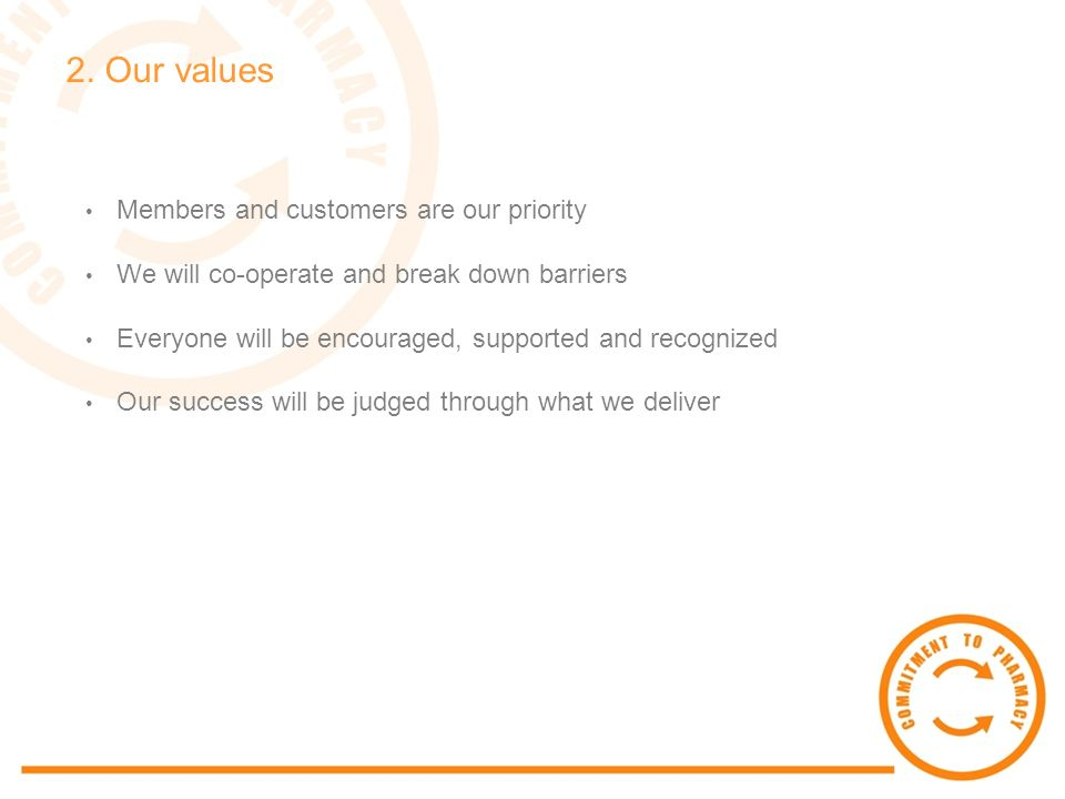 2. Our values Members and customers are our priority We will co-operate and break down barriers Everyone will be encouraged, supported and recognized