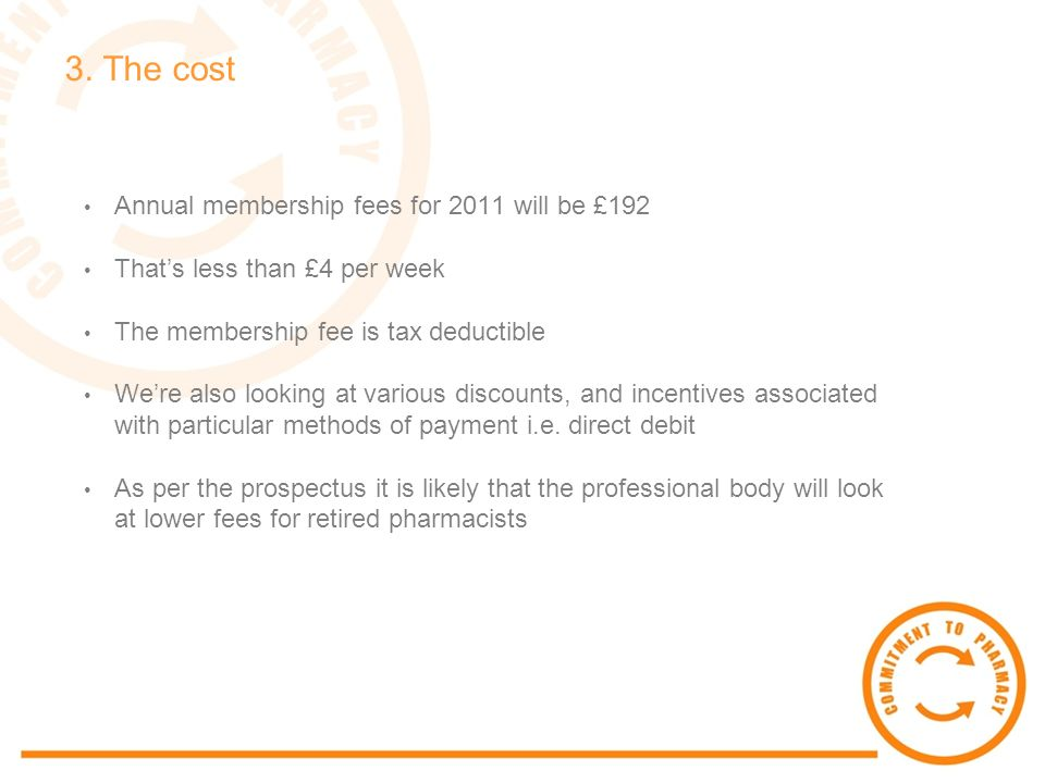 3. The cost Annual membership fees for 2011 will be £192 Thats less than £4 per week The membership fee is tax deductible Were also looking at various