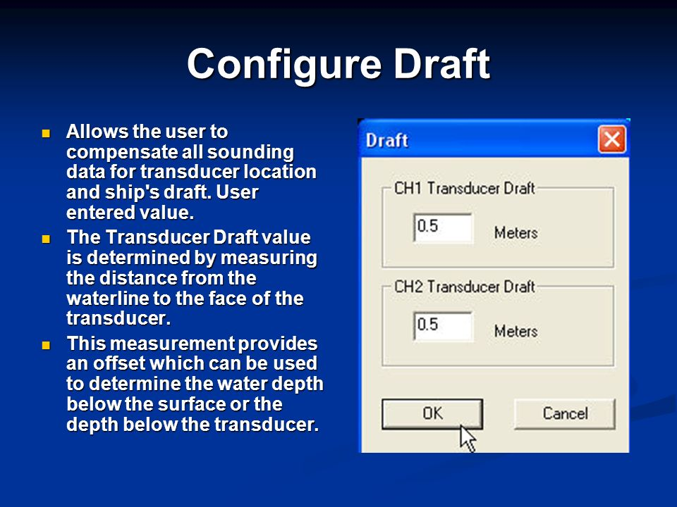 Configure Draft Allows the user to compensate all sounding data for transducer location and ship's draft. User entered value. Allows the user to compe