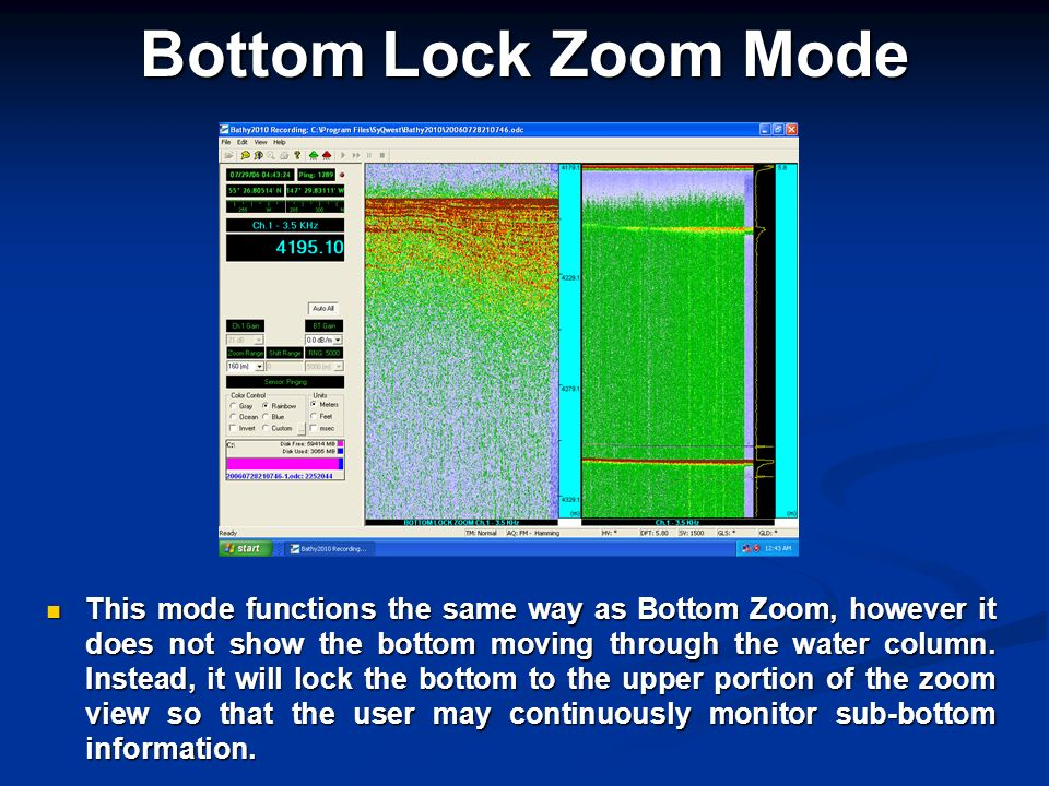 Bottom Lock Zoom Mode This mode functions the same way as Bottom Zoom, however it does not show the bottom moving through the water column. Instead, i