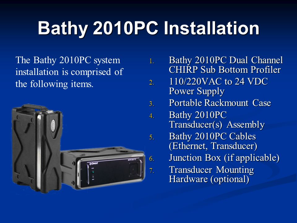 Bathy 2010PC Installation 1. Bathy 2010PC Dual Channel CHIRP Sub Bottom Profiler 2. 110/220VAC to 24 VDC Power Supply 3. Portable Rackmount Case 4. Ba