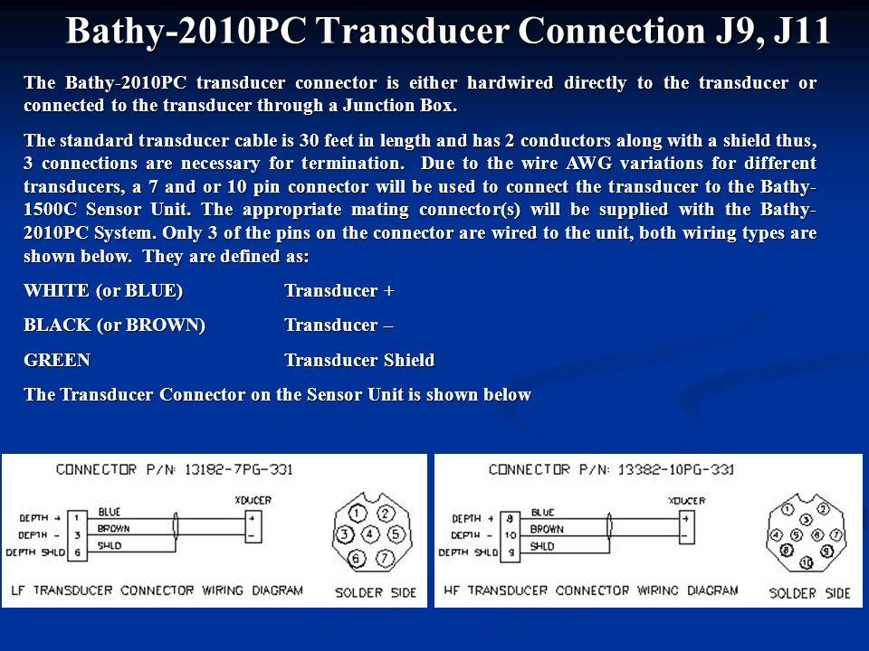 Bathy-2010PC Transducer Connection J9, J11 The Bathy-2010PC transducer connector is either hardwired directly to the transducer or connected to the tr