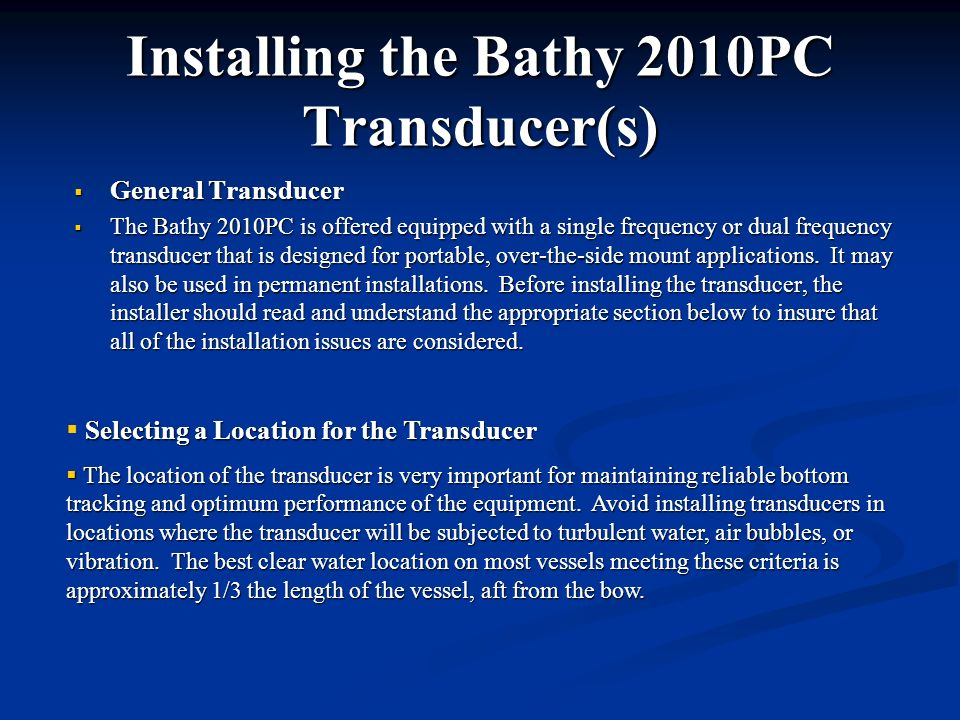 Installing the Bathy 2010PC Transducer(s) General Transducer The Bathy 2010PC is offered equipped with a single frequency or dual frequency transducer