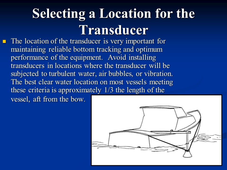 Selecting a Location for the Transducer The location of the transducer is very important for maintaining reliable bottom tracking and optimum performa