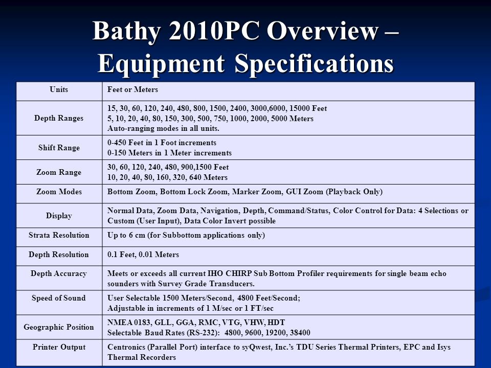 Bathy 2010PC Overview – Equipment Specifications UnitsFeet or Meters Depth Ranges 15, 30, 60, 120, 240, 480, 800, 1500, 2400, 3000,6000, 15000 Feet 5,