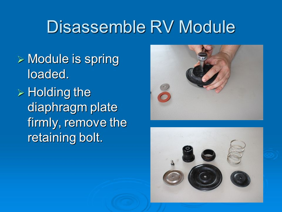 Disassemble RV Module Module is spring loaded. Module is spring loaded. Holding the diaphragm plate firmly, remove the retaining bolt. Holding the dia