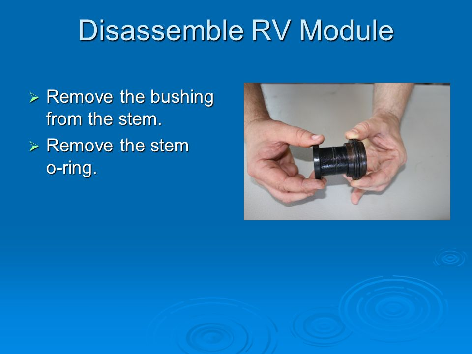 Disassemble RV Module Remove the bushing from the stem. Remove the bushing from the stem. Remove the stem o-ring. Remove the stem o-ring.
