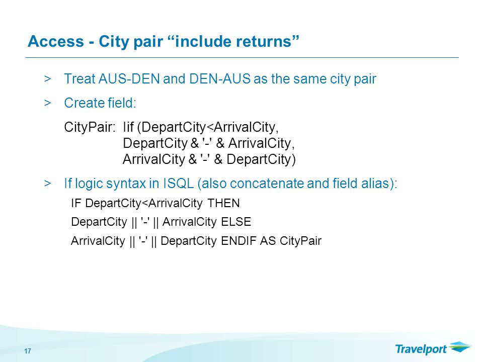 17 Access - City pair include returns >Treat AUS-DEN and DEN-AUS as the same city pair >Create field: CityPair: Iif (DepartCity<ArrivalCity, DepartCit