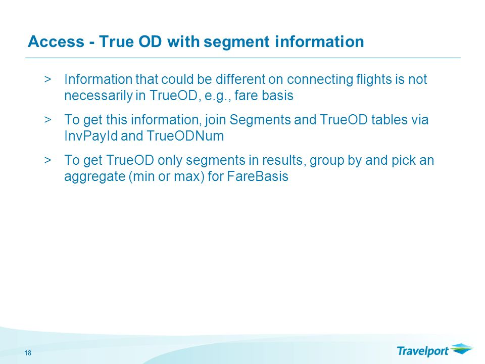 18 Access - True OD with segment information >Information that could be different on connecting flights is not necessarily in TrueOD, e.g., fare basis >To get this information, join Segments and TrueOD tables via InvPayId and TrueODNum >To get TrueOD only segments in results, group by and pick an aggregate (min or max) for FareBasis