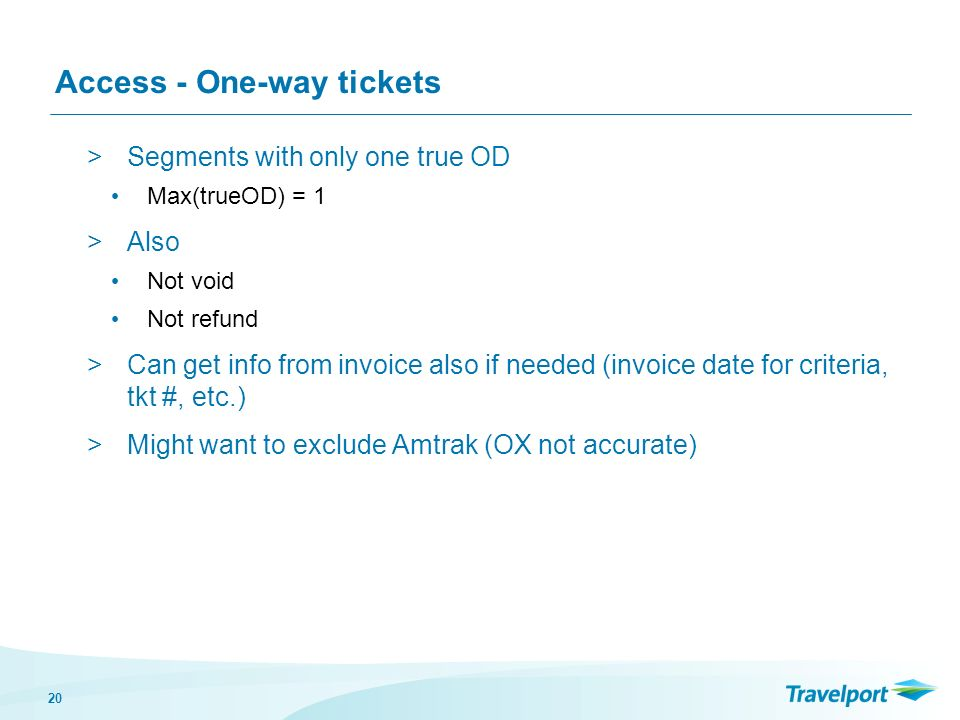 20 Access - One-way tickets >Segments with only one true OD Max(trueOD) = 1 >Also Not void Not refund >Can get info from invoice also if needed (invoi