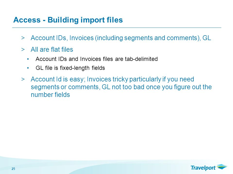 25 Access - Building import files >Account IDs, Invoices (including segments and comments), GL >All are flat files Account IDs and Invoices files are tab-delimited GL file is fixed-length fields >Account Id is easy; Invoices tricky particularly if you need segments or comments, GL not too bad once you figure out the number fields